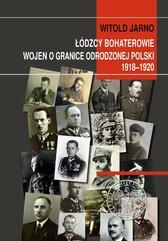 Łódzcy bohaterowie wojen o granice odrodzonej Polski 1918-1920