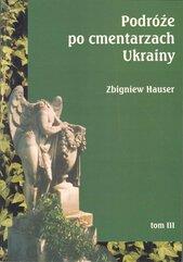 Podróże po cmentarzach Ukrainy dawnej Małopolski Wschodniej Tom 3