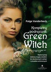Kompletny podręcznik Green Witch. Wykorzystaj zieloną magię wiedźm do skutecznych zaklęć i rytuałów ochronnych