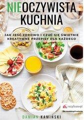 Nieoczywista kuchnia. Jak jeść zdrowo i czuć się świetnie. Kreatywne przepisy dla każdego