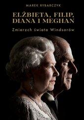 Elżbieta, Filip, Diana i Meghan. Zmierzch świata Windsorów