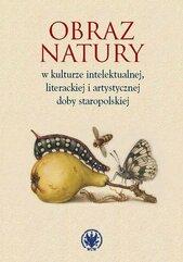 Obraz natury w kulturze intelektualnej literackiej i artystycznej doby staropolskiej