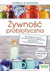 Żywność probiotyczna. Neutralizacja chemii i konserwantów w pożywieniu oraz sposób na powszechne choroby