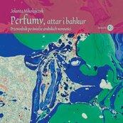 Perfumy, attar i bahkur. Przewodnik po świecie arabskich wonności