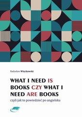 What I need is books czy What I need are books czyli jak to powiedzieć po angielsku