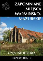 Zapomniane miejsca Warmińsko-mazurskie część środkowa Przewodnik