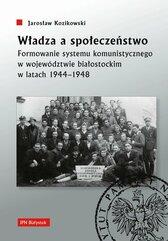 Władza a społeczeństwo Formowanie systemu komunistycznego w województwie białostockim w latach 1944-1948