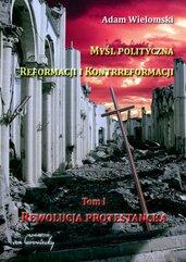 Myśl polityczna Reformacji i Kontrreformacji. Rewolucja protestancka. Tom 1