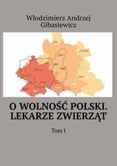 O wolność Polski. Lekarze zwierząt. Tom 1