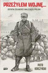 Przeżyłem wojnę Ostatni żołnierze walczącej Polski