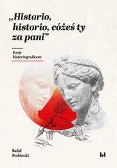 Historio, historio, cóżeś ty za pani. Eseje historiograficzne