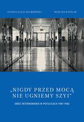 Nigdy przed mocą nie ugniemy szyi Obóz internowania w Potulicach 1981-1982