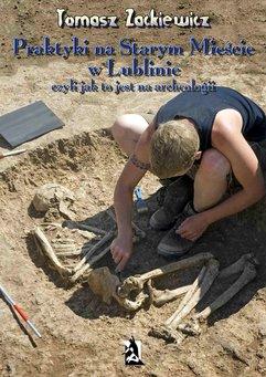 Praktyki na Starym Mieście w Lublinie. Czyli jak to jest na archeologii.