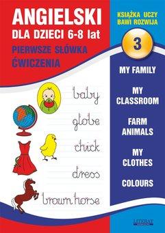 Angielski dla dzieci 3. Pierwsze słówka. Ćwiczenia. 6-8 lat. My family. My classroom, Farm animals. My clothes. Colours