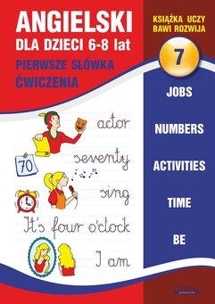 Angielski dla dzieci 7. Pierwsze słówka. Ćwiczenia. 6-8 lat. Jobs. Numbers. Activities. Time. Be