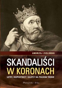 Skandaliści w koronach. Łotry,rozpustnicy i głupcy na polskim tronie