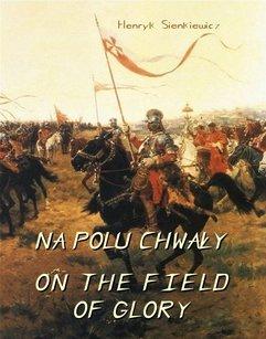 Na polu chwały. Powieść historyczna z czasów króla Jana Sobieskiego. On The Field of Glory. On the Field of Glory An Historical