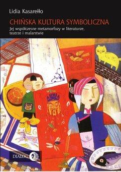 Chińska kultura symboliczna. Jej współczesne metamorfozy w literaturze, teatrze i malarstwie
