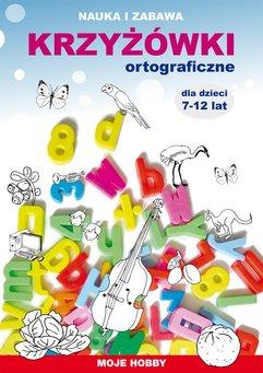 Krzyżówki ortograficzne dla dzieci 7-12 lat. Nauka i zabawa. Moje hobby