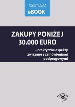 Zakupy poniżej 30 000 euro – praktyczne aspekty związane z zamówieniami podprogowymi