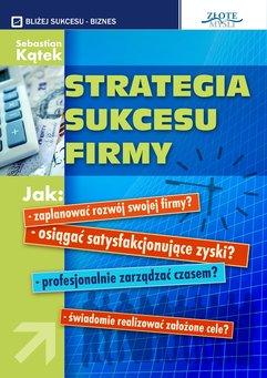 Strategia sukcesu firmy. Jak: - zaplanować rozwój swojej firmy? -osiągnąć satysfakcjonujące zyski? - profesjonalnie zarządzać cz