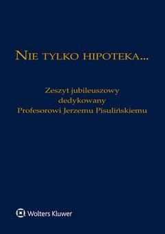 Nie tylko hipoteka... Zeszyt jubileuszowy dedykowany Profesorowi Jerzemu Pisulińskiemu