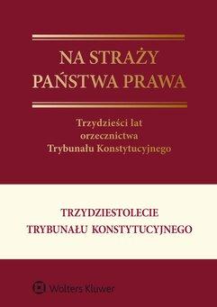 Na straży państwa prawa. Trzydzieści lat orzecznictwa Trybunału Konstytucyjnego