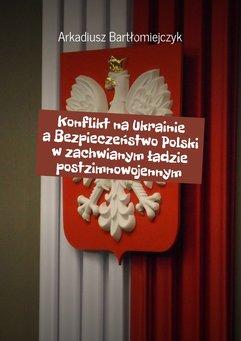 Konflikt na Ukrainie a Bezpieczeństwo Polski w zachwianym ładzie postzimnowojennym