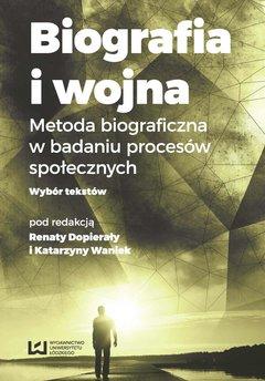 Biografia i wojna. Metoda biograficzna w badaniu procesów społecznych. Wybór tekstów