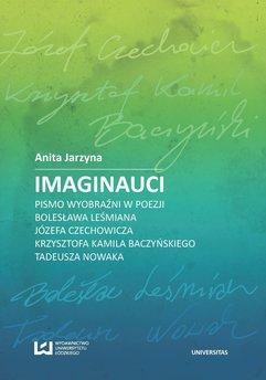 Imaginauci. Pismo wyobraźni w poezji Bolesława Leśmiana, Józefa Czechowicza, Krzysztofa Kamila Baczyńskiego, Tadeusza Nowak