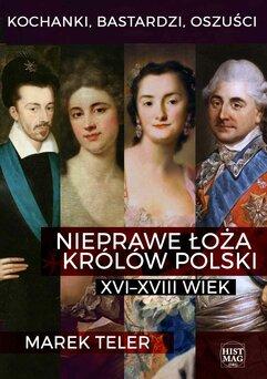 Kochanki, bastardzi, oszuści. Nieprawe łoża królów Polski: XVI–XVIII wiek