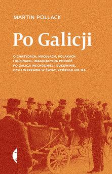Po Galicji. O chasydach, Hucułach, Polakach i Rusinach. Imaginacyjna podróż po Galicji Wschodniej i Bukowinie, czyli wyprawa w ś