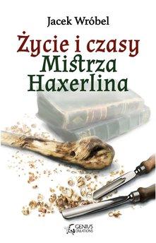 Życie i czasy Mistrza Haxerlina