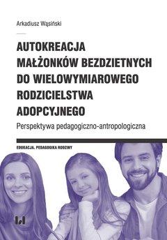 Autokreacja małżonków bezdzietnych do wielowymiarowego rodzicielstwa adopcyjnego. Perspektywa pedagogiczno-antropologiczna