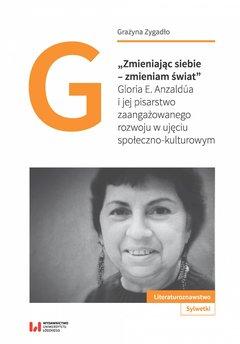 """""""Zmieniając siebie – zmieniam świat"""". Gloria E. Anzaldúa i jej pisarstwo zaangażowanego rozwoju w ujęciu społeczno-k"""