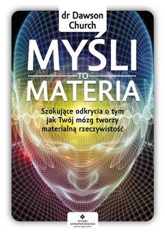 Myśli to materia. Szokujące odkrycia o tym, jak Twój mózg tworzy materialną rzeczywistość