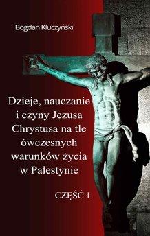 Dzieje, nauczanie i czyny Jezusa Chrystusa na tle ówczesnych warunków życia w Palestynie. Część I