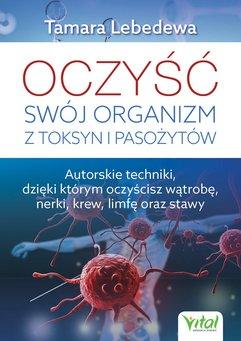 Oczyść swój organizm z toksyn i pasożytów. Autorskie techniki, dzięki którym oczyścisz wątrobę, nerki, krew, limfę or