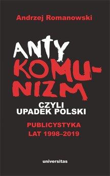 Antykomunizm, czyli upadek Polski. Publicystyka lat 1998-2019