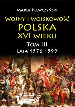 Wojny i wojskowość polska XVI wieku. Tom III. Lata 1576-1599