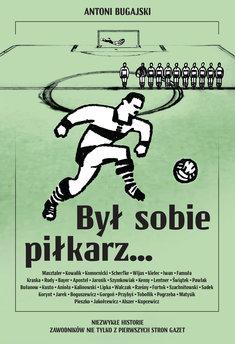Był sobie piłkarz... Niezwykłe historie zawodników nie tylko z pierwszych stron gazet