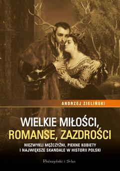 Wielkie miłości, romanse, zazdrości. Niezwykli mężczyźni, piękne kobiety i największe skandale w historii Polski