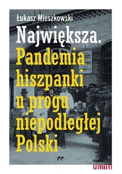 Największa. Pandemia hiszpanki u progu niepodległej Polski.