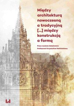 Między architekturą nowoczesną a tradycyjną [...] między konstrukcją a formą. Prace naukowe dedykowane Profesorowi Krzysz