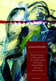 Zaangażowanie. Reprezentacje polityczności we współczesnej literaturze niemieckiego obszaru kulturowego