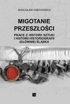 Migotanie przeszłości. Prace z historii sztuki i historii historiografii (głównie) Śląska
