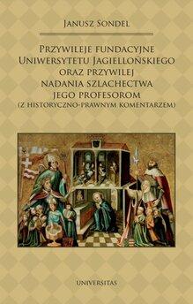 Przywileje fundacyjne Uniwersytetu Jagiellońskiego oraz przywilej nadania szlachectwa jego profesorom (z historyczno-prawnym ko