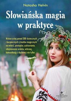 Słowiańska magia w praktyce. Wykorzystaj ponad 300 skutecznych i bezpiecznych rytuałów magicznych na miłość, pieniądze,