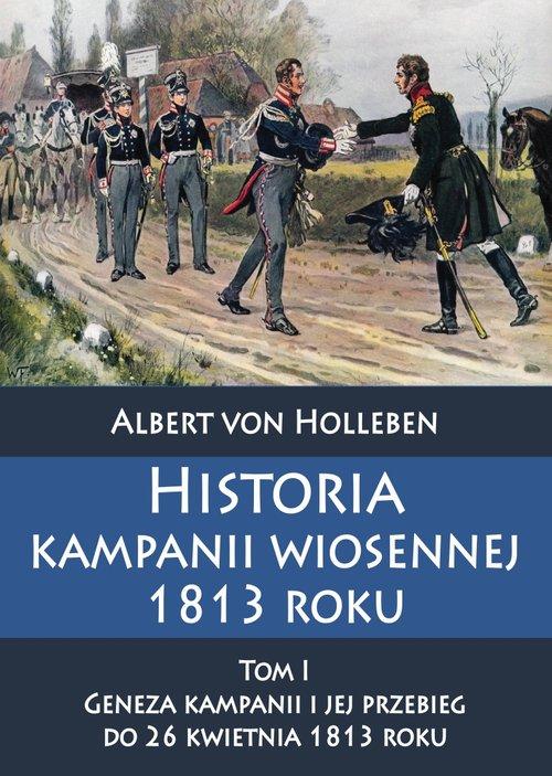Historia kampanii wiosennej 1813 roku Tom I Geneza kampanii i jej przebieg do 26 kwietnia 1813 roku