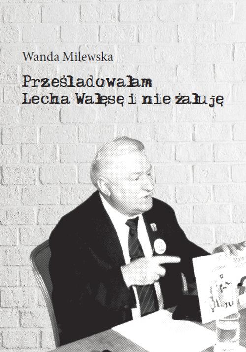 Prześladowałam Lecha Wałęsę i nie żałuję